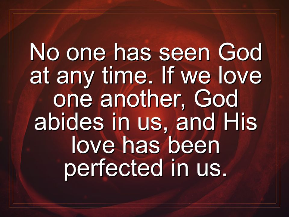 No one has seen God at any time. If we love one another, God abides in us, and His love has been perfected in us.
