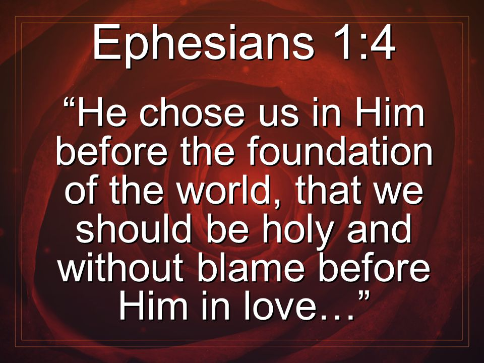 "Ephesians 1:4 ""He chose us in Him before the foundation of the world, that we should be holy and without blame before Him in love…"" Ephesians 1:4 ""He"
