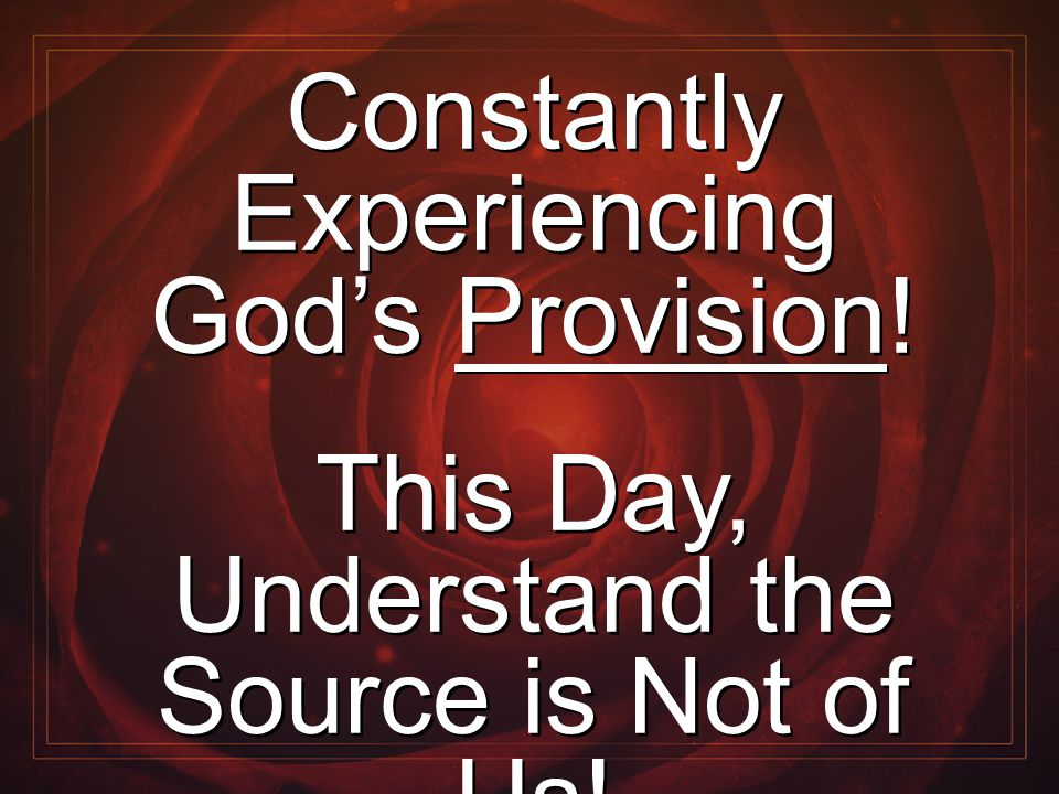 Constantly Experiencing God's Provision! This Day, Understand the Source is Not of Us! Constantly Experiencing God's Provision! This Day, Understand t