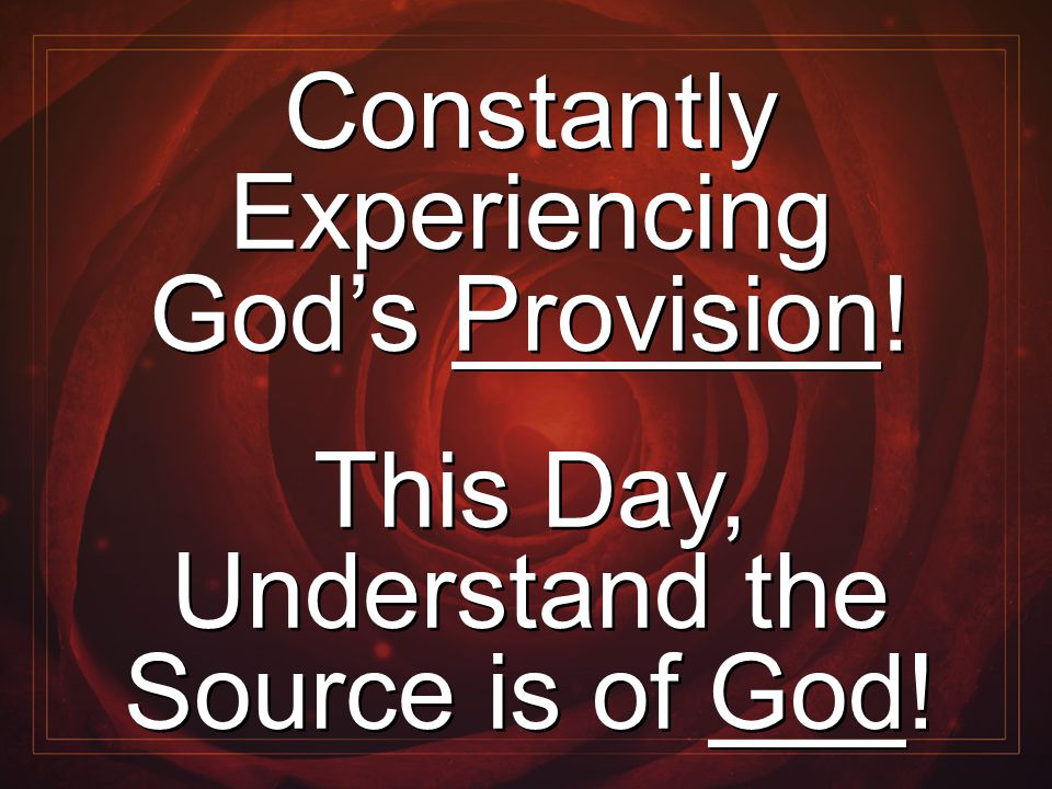 Constantly Experiencing God's Provision! This Day, Understand the Source is of God! Constantly Experiencing God's Provision! This Day, Understand the