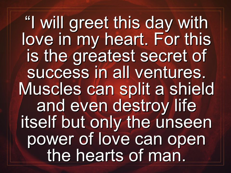 """I will greet this day with love in my heart. For this is the greatest secret of success in all ventures. Muscles can split a shield and even destroy"