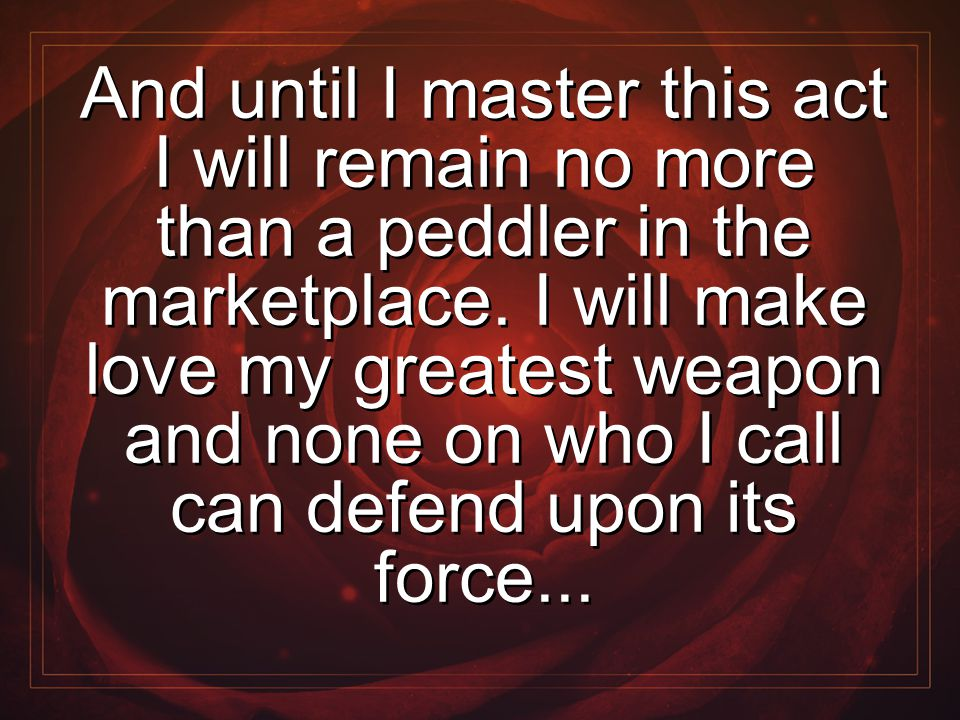 And until I master this act I will remain no more than a peddler in the marketplace. I will make love my greatest weapon and none on who I call can de