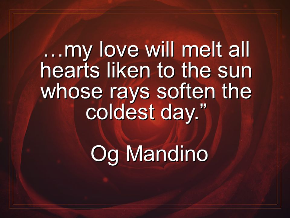 "…my love will melt all hearts liken to the sun whose rays soften the coldest day."" Og Mandino …my love will melt all hearts liken to the sun whose ray"