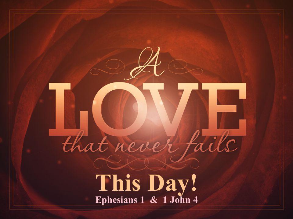 This Day! Ephesians 1 & 1 John 4