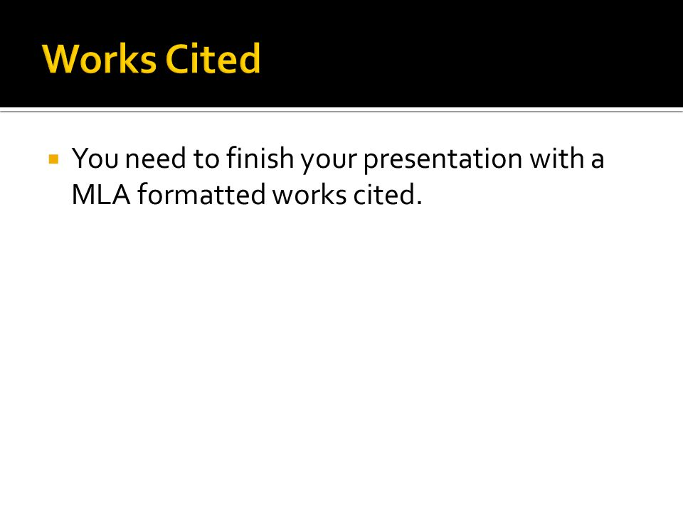  You need to finish your presentation with a MLA formatted works cited.