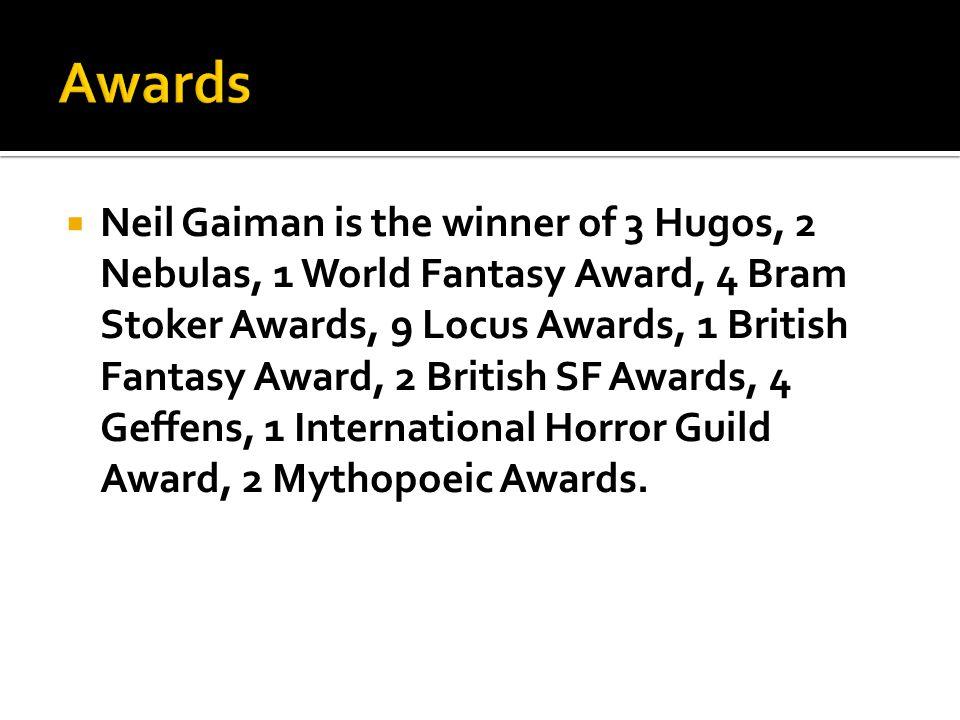  Neil Gaiman is the winner of 3 Hugos, 2 Nebulas, 1 World Fantasy Award, 4 Bram Stoker Awards, 9 Locus Awards, 1 British Fantasy Award, 2 British SF Awards, 4 Geffens, 1 International Horror Guild Award, 2 Mythopoeic Awards.