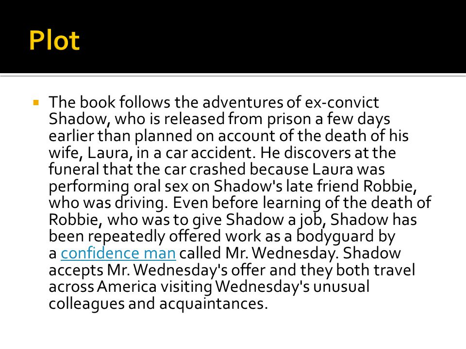  The book follows the adventures of ex-convict Shadow, who is released from prison a few days earlier than planned on account of the death of his wife, Laura, in a car accident.
