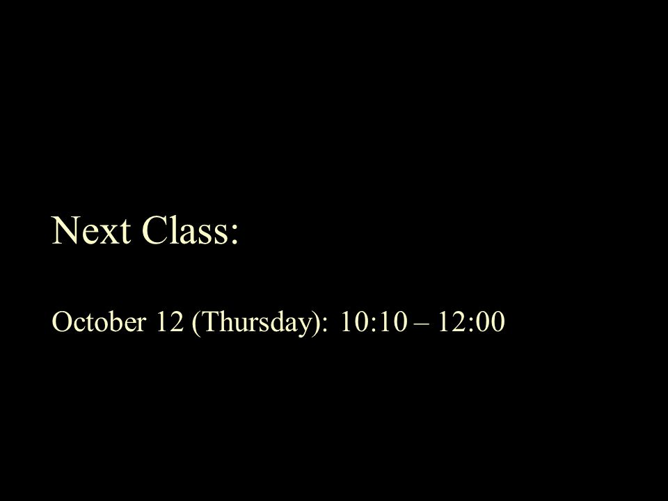 Next Class: October 12 (Thursday): 10:10 – 12:00