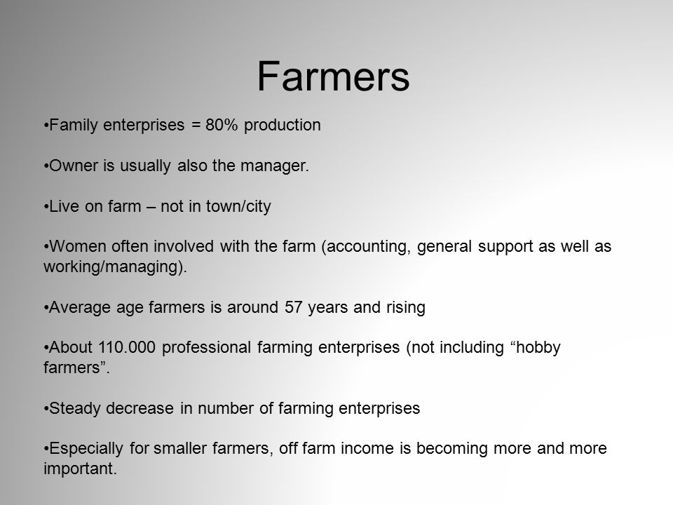Farmers Family enterprises = 80% production Owner is usually also the manager. Live on farm – not in town/city Women often involved with the farm (acc