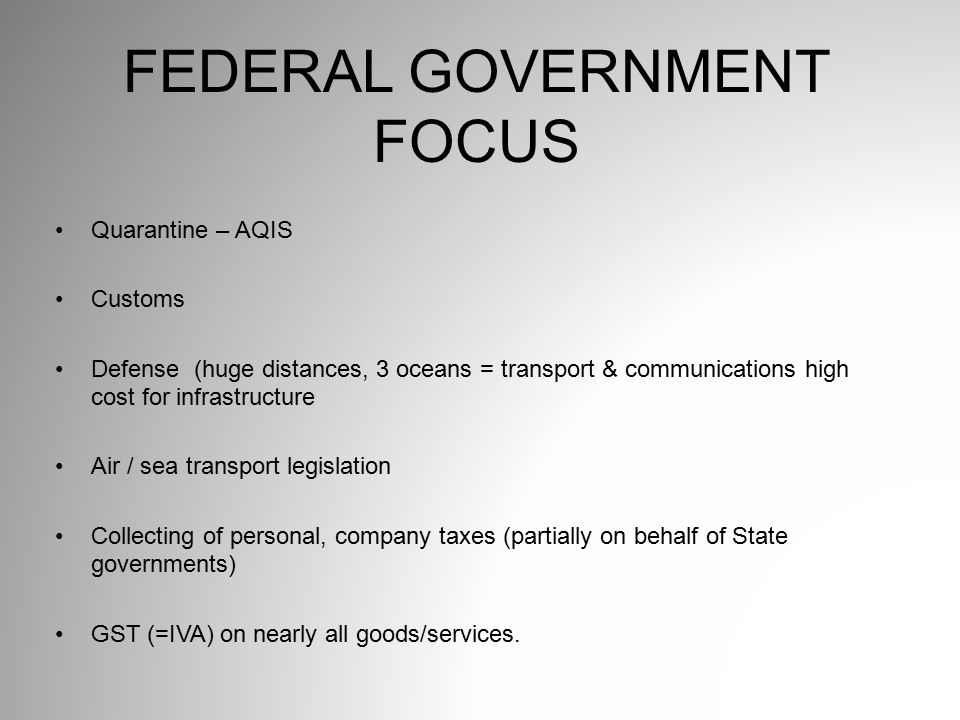 Quarantine – AQIS Customs Defense (huge distances, 3 oceans = transport & communications high cost for infrastructure Air / sea transport legislation Collecting of personal, company taxes (partially on behalf of State governments) GST (=IVA) on nearly all goods/services.
