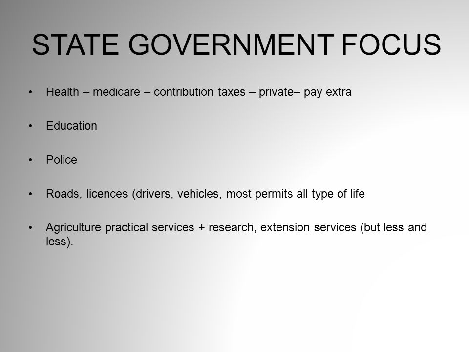 STATE GOVERNMENT FOCUS Health – medicare – contribution taxes – private– pay extra Education Police Roads, licences (drivers, vehicles, most permits a