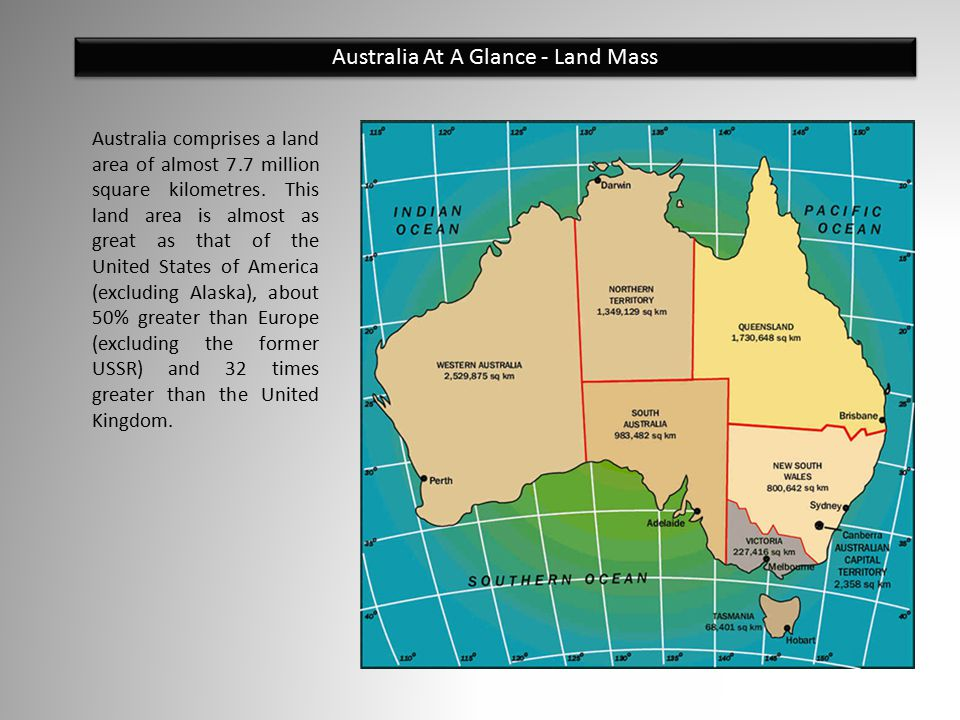Australia At A Glance - Land Mass Australia comprises a land area of almost 7.7 million square kilometres. This land area is almost as great as that o
