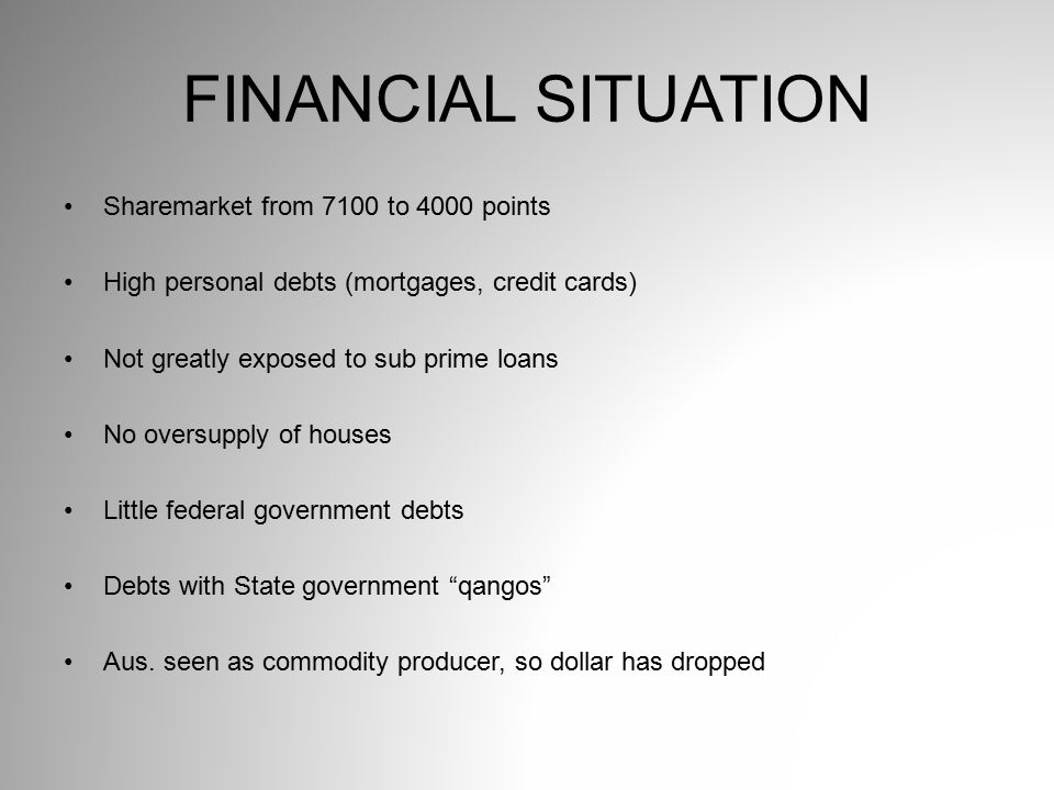 FINANCIAL SITUATION Sharemarket from 7100 to 4000 points High personal debts (mortgages, credit cards) Not greatly exposed to sub prime loans No overs