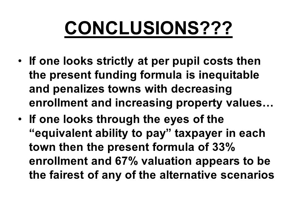CONCLUSIONS??? If one looks strictly at per pupil costs then the present funding formula is inequitable and penalizes towns with decreasing enrollment