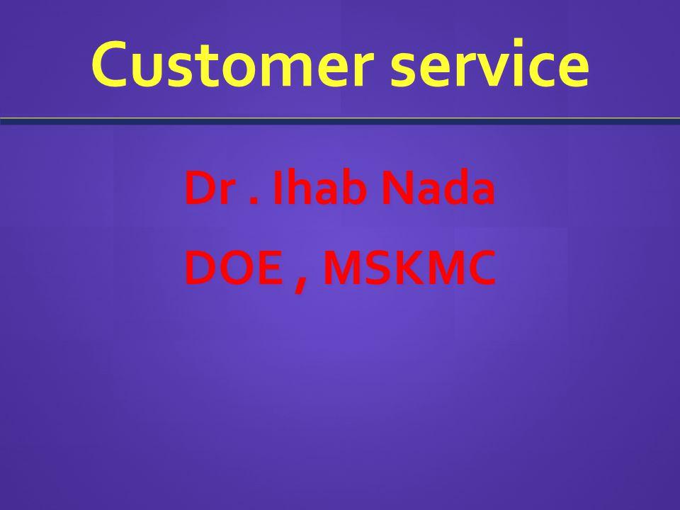 Customer service Dr. Ihab Nada DOE, MSKMC