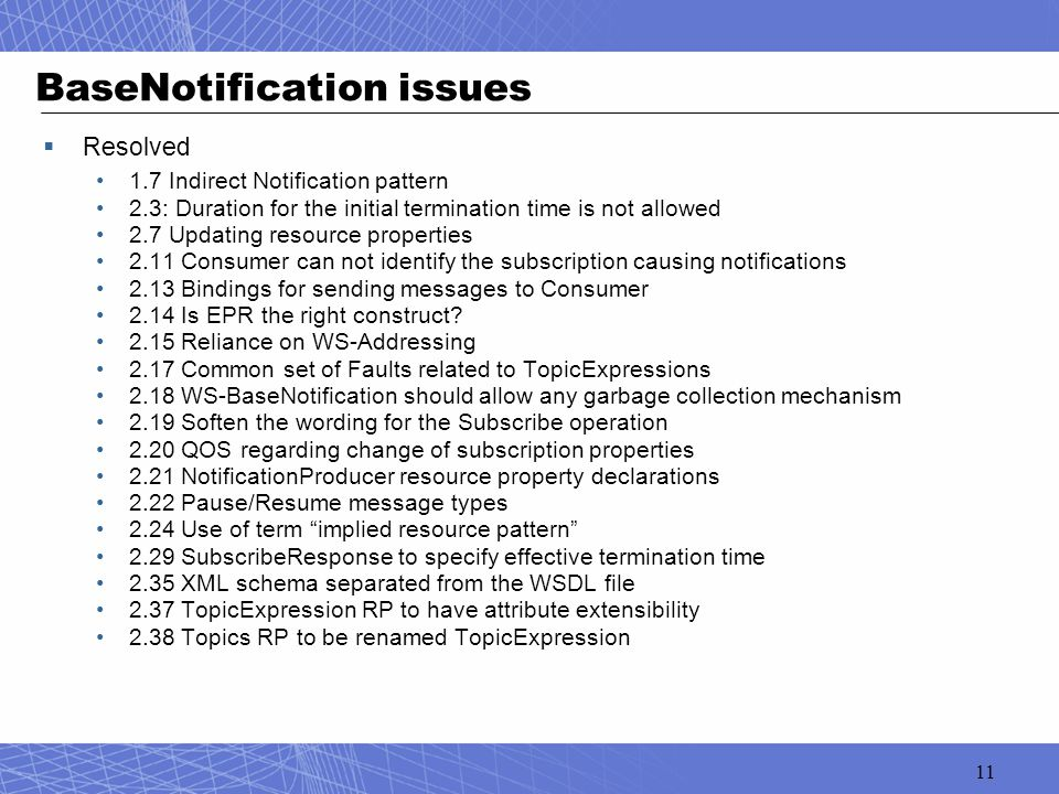 11 BaseNotification issues  Resolved 1.7 Indirect Notification pattern 2.3: Duration for the initial termination time is not allowed 2.7 Updating resource properties 2.11 Consumer can not identify the subscription causing notifications 2.13 Bindings for sending messages to Consumer 2.14 Is EPR the right construct.