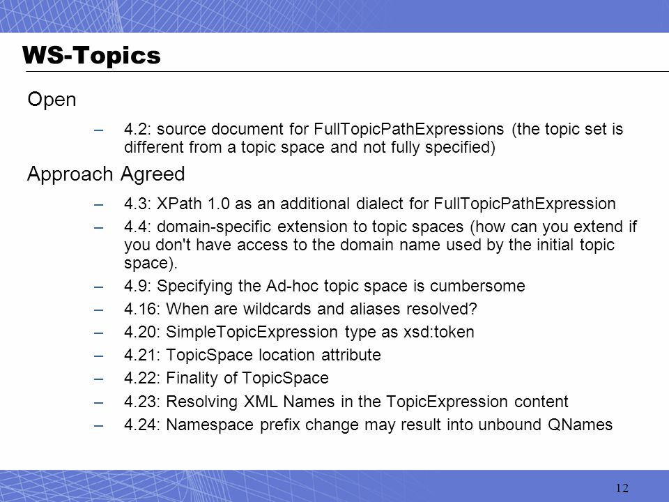 12 WS-Topics Open –4.2: source document for FullTopicPathExpressions (the topic set is different from a topic space and not fully specified) Approach Agreed –4.3: XPath 1.0 as an additional dialect for FullTopicPathExpression –4.4: domain-specific extension to topic spaces (how can you extend if you don t have access to the domain name used by the initial topic space).