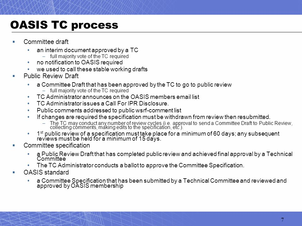 7 OASIS TC process  Committee draft an interim document approved by a TC –full majority vote of the TC required no notification to OASIS required we used to call these stable working drafts  Public Review Draft a Committee Draft that has been approved by the TC to go to public review –full majority vote of the TC required TC Administrator announces on the OASIS members email list TC Administrator issues a Call For IPR Disclosure.