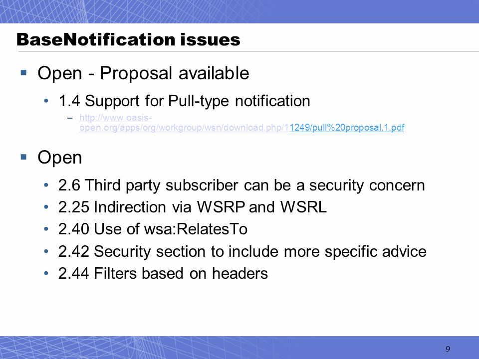 9 BaseNotification issues  Open - Proposal available 1.4 Support for Pull-type notification –http://www.oasis- open.org/apps/org/workgroup/wsn/download.php/11249/pull%20proposal.1.pdfhttp://www.oasis- open.org/apps/org/workgroup/wsn/download.php/1  Open 2.6 Third party subscriber can be a security concern 2.25 Indirection via WSRP and WSRL 2.40 Use of wsa:RelatesTo 2.42 Security section to include more specific advice 2.44 Filters based on headers