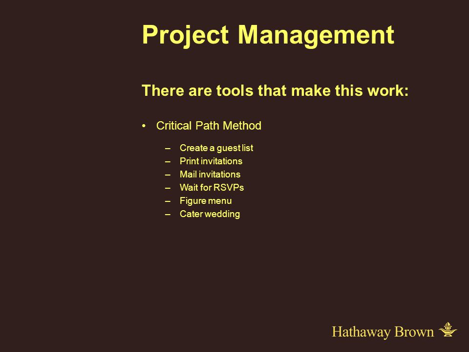 Project Management There are tools that make this work: Critical Path Method –Create a guest list –Print invitations –Mail invitations –Wait for RSVPs –Figure menu –Cater wedding