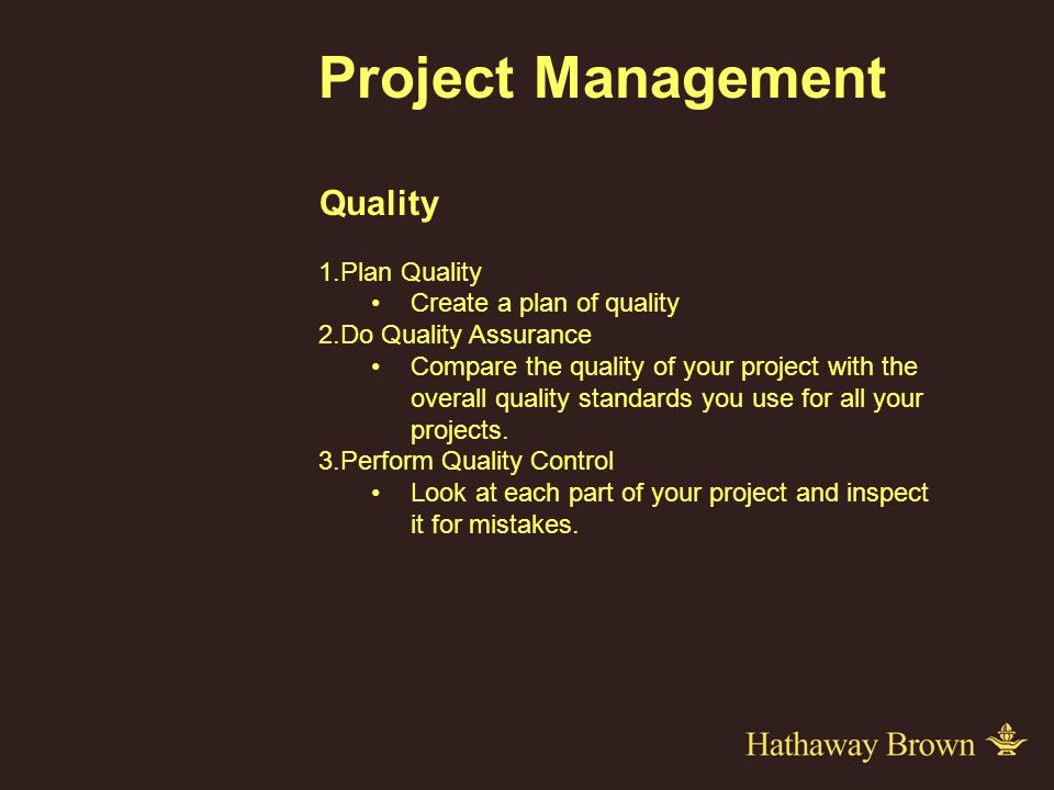 Project Management Quality 1.Plan Quality Create a plan of quality 2.Do Quality Assurance Compare the quality of your project with the overall quality standards you use for all your projects.