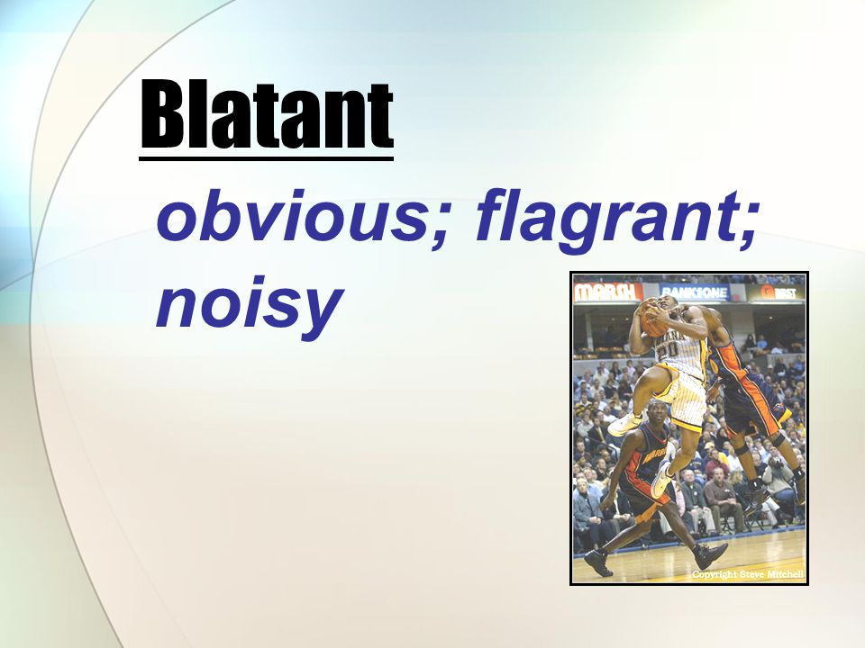 obvious; flagrant; noisy Blatant