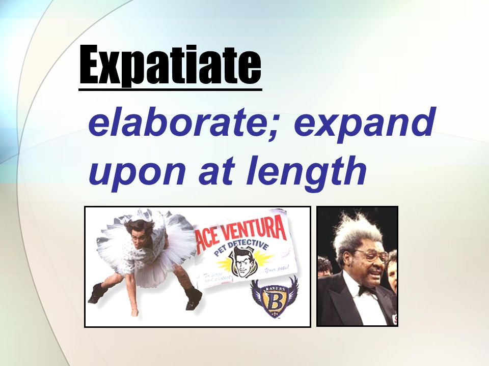 elaborate; expand upon at length Expatiate
