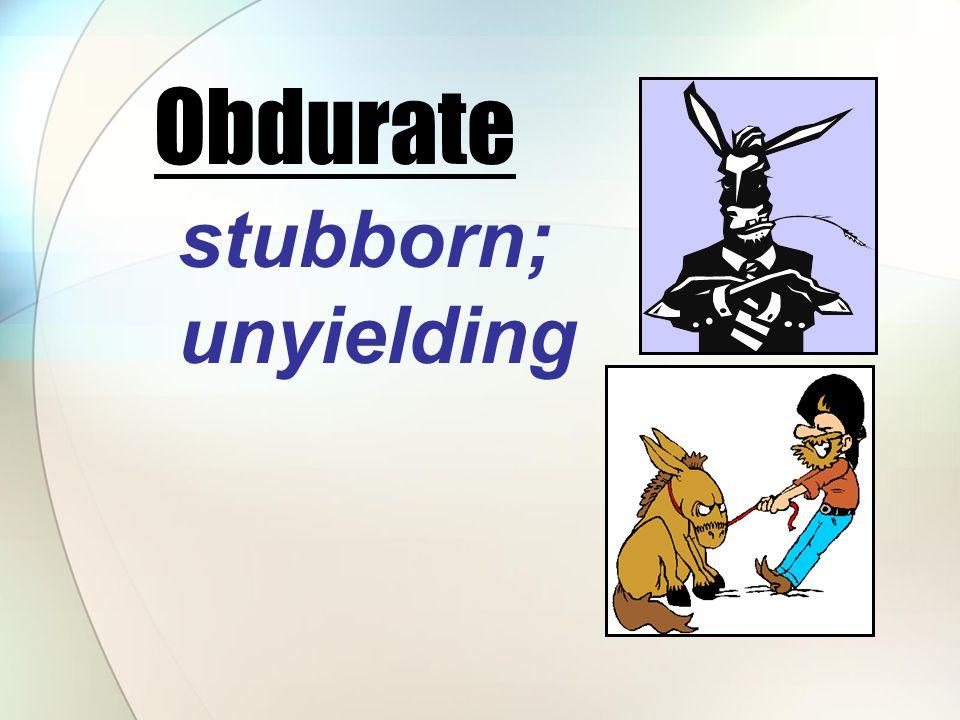 stubborn; unyielding Obdurate