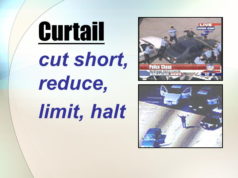 cut short, reduce, limit, halt Curtail