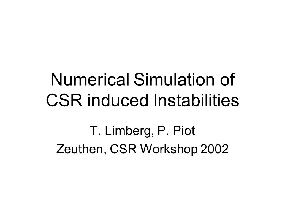 Numerical Simulation of CSR induced Instabilities T. Limberg, P. Piot Zeuthen, CSR Workshop 2002