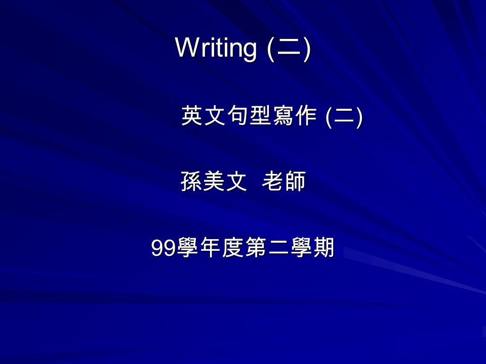 Writing ( 二 ) 英文句型寫作 ( 二 ) 英文句型寫作 ( 二 ) 孫美文 老師 99 學年度第二學期