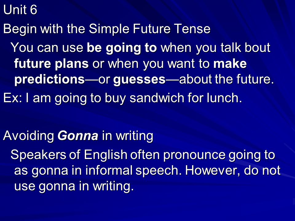 Unit 6 Begin with the Simple Future Tense You can use be going to when you talk bout future plans or when you want to make predictions—or guesses—about the future.
