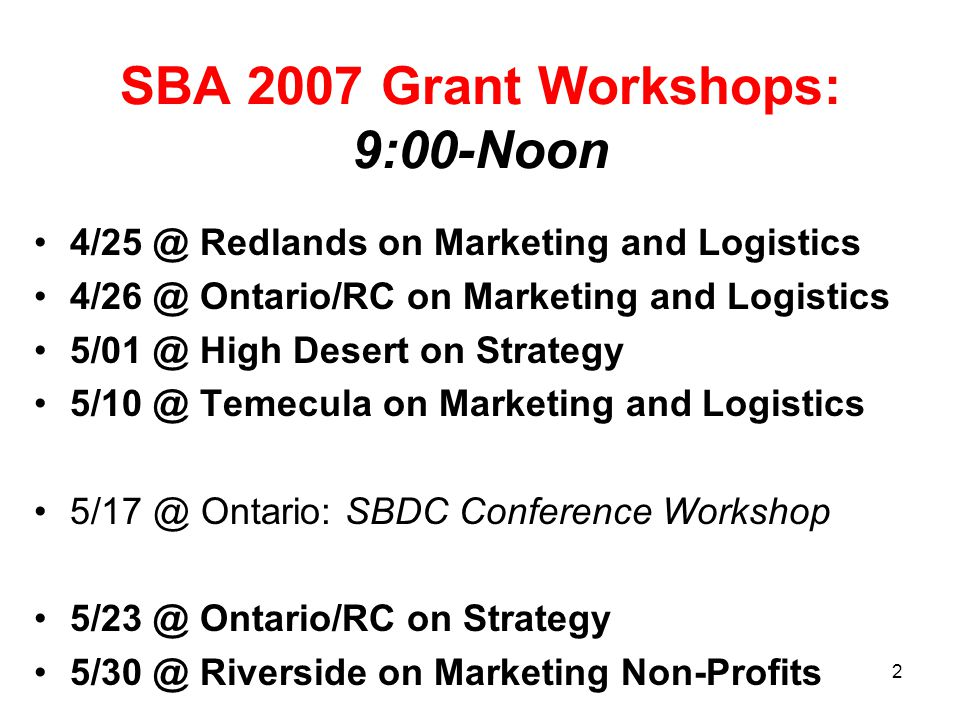 4/25 @ Redlands on Marketing and Logistics 4/26 @ Ontario/RC on Marketing and Logistics 5/01 @ High Desert on Strategy 5/10 @ Temecula on Marketing and Logistics 5/17 @ Ontario: SBDC Conference Workshop 5/23 @ Ontario/RC on Strategy 5/30 @ Riverside on Marketing Non-Profits SBA 2007 Grant Workshops: 9:00-Noon 2