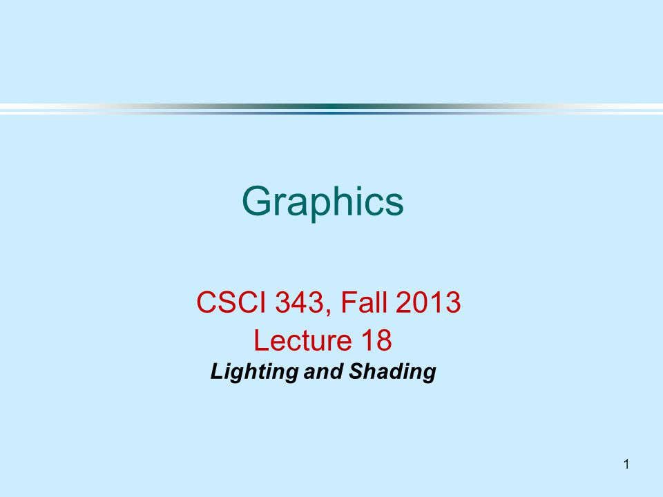 1 Graphics CSCI 343, Fall 2013 Lecture 18 Lighting and Shading