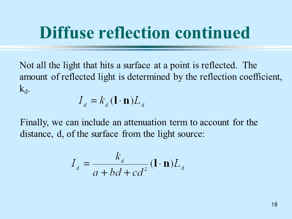 16 Diffuse reflection continued Not all the light that hits a surface at a point is reflected.