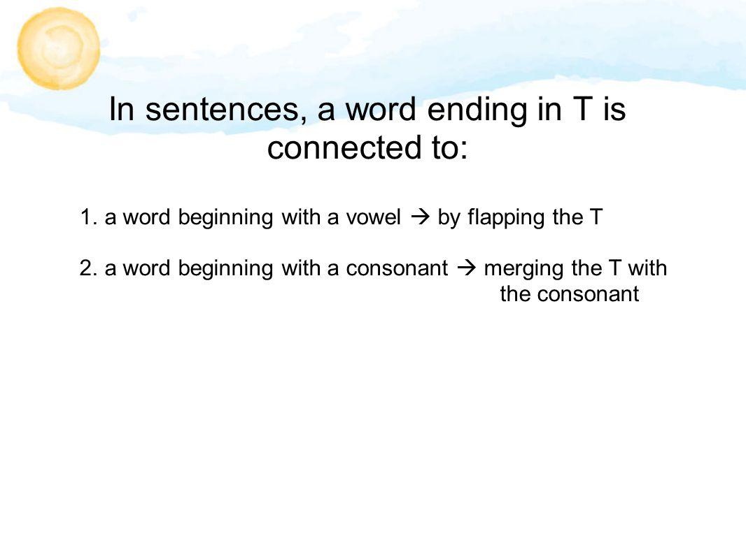 In sentences, a word ending in T is connected to: 1. a word beginning with a vowel  by flapping the T 2. a word beginning with a consonant  merging