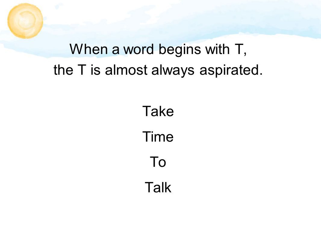 When a word begins with T, the T is almost always aspirated. Take Time To Talk