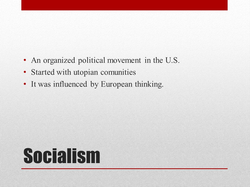 Socialism An organized political movement in the U.S. Started with utopian comunities It was influenced by European thinking.