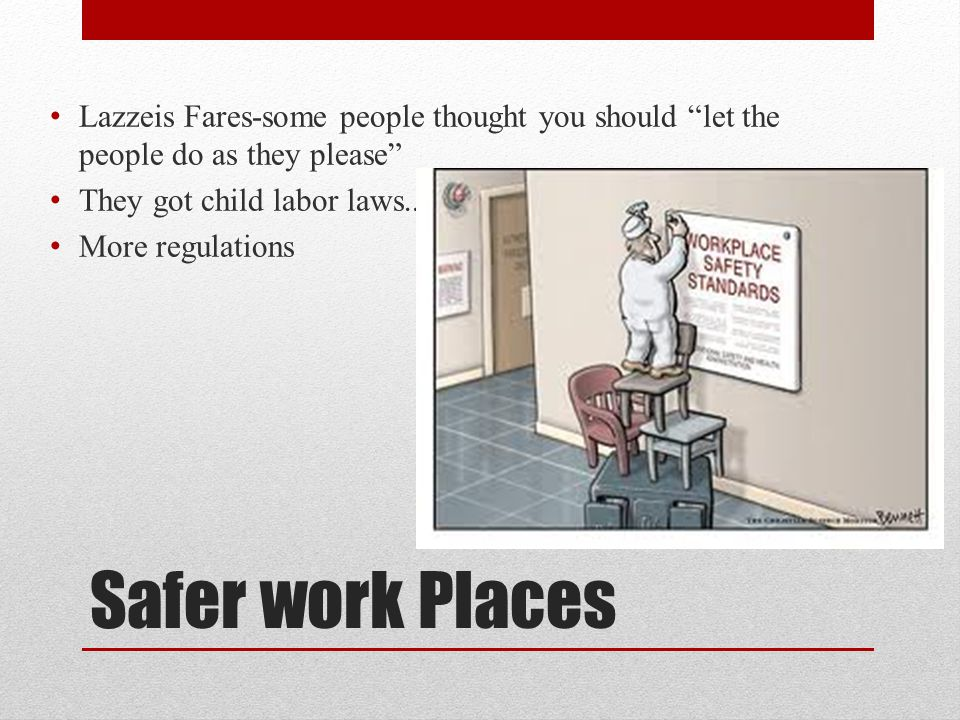 "Safer work Places Lazzeis Fares-some people thought you should ""let the people do as they please"" They got child labor laws.. More regulations"
