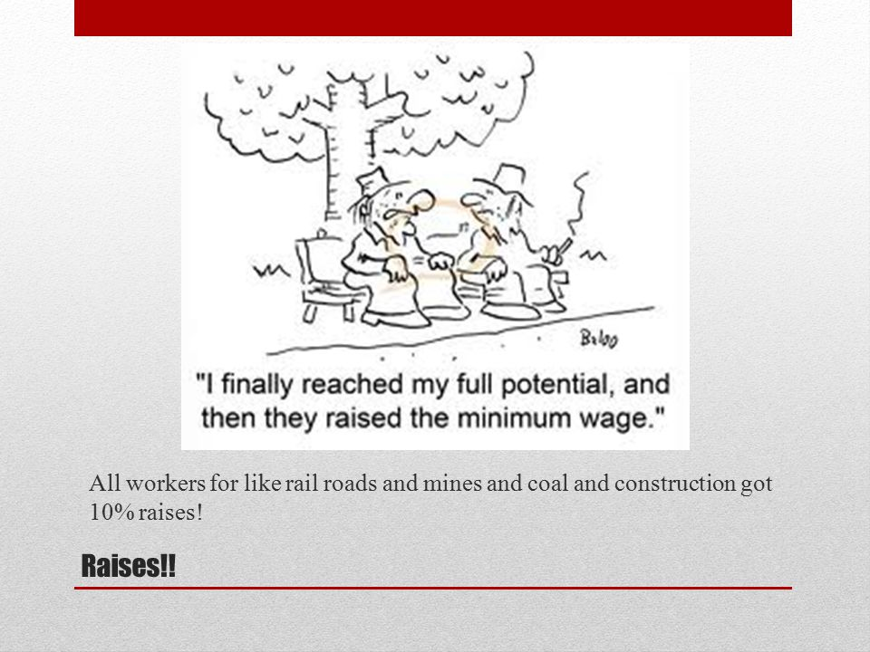 Raises!! All workers for like rail roads and mines and coal and construction got 10% raises!
