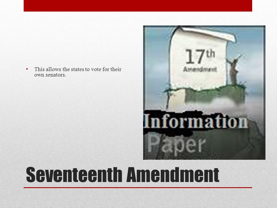 Seventeenth Amendment This allows the states to vote for their own senators.