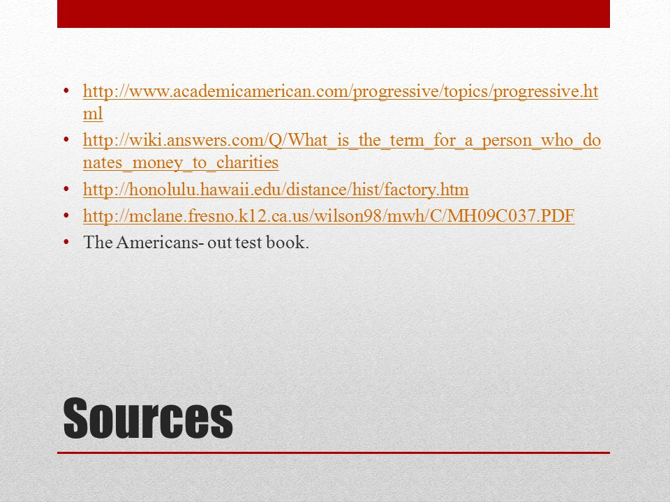 Sources http://www.academicamerican.com/progressive/topics/progressive.ht ml http://www.academicamerican.com/progressive/topics/progressive.ht ml http://wiki.answers.com/Q/What_is_the_term_for_a_person_who_do nates_money_to_charities http://wiki.answers.com/Q/What_is_the_term_for_a_person_who_do nates_money_to_charities http://honolulu.hawaii.edu/distance/hist/factory.htm http://mclane.fresno.k12.ca.us/wilson98/mwh/C/MH09C037.PDF The Americans- out test book.