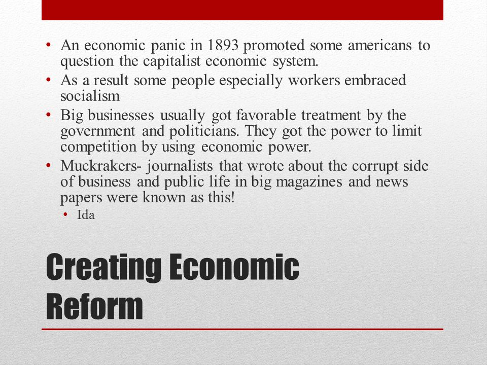 Creating Economic Reform An economic panic in 1893 promoted some americans to question the capitalist economic system. As a result some people especia