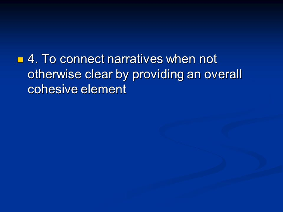 4. To connect narratives when not otherwise clear by providing an overall cohesive element 4. To connect narratives when not otherwise clear by provid