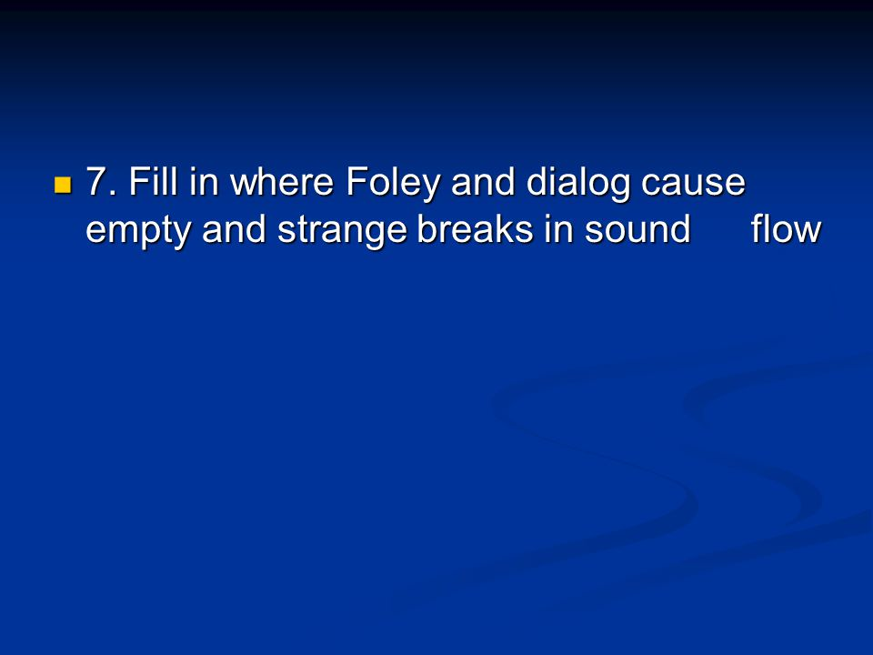 7. Fill in where Foley and dialog cause empty and strange breaks in sound flow 7.