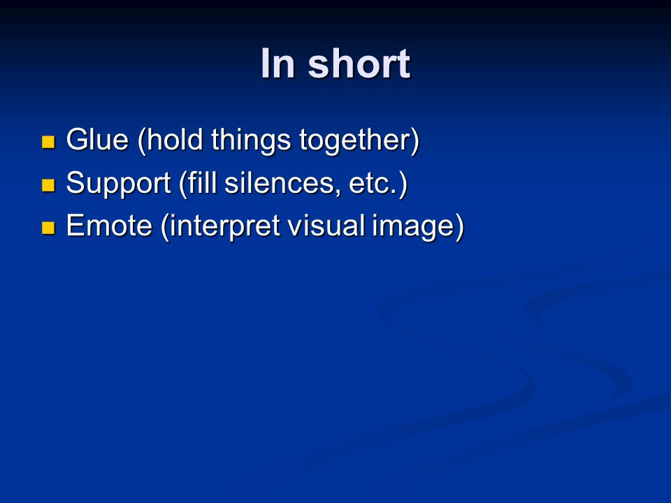In short Glue (hold things together) Glue (hold things together) Support (fill silences, etc.) Support (fill silences, etc.) Emote (interpret visual i