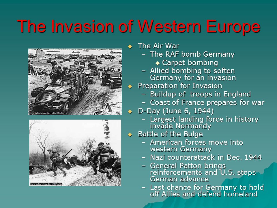 The Invasion of Western Europe  The Air War –The RAF bomb Germany  Carpet bombing –Allied bombing to soften Germany for an invasion  Preparation for Invasion –Buildup of troops in England –Coast of France prepares for war  D-Day (June 6, 1944) –Largest landing force in history invade Normandy  Battle of the Bulge –American forces move into western Germany –Nazi counterattack in Dec.