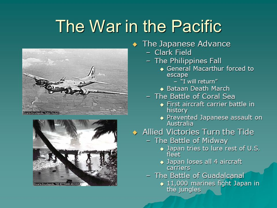 The War in the Pacific  The Japanese Advance –Clark Field –The Philippines Fall  General Macarthur forced to escape – I will return  Bataan Death March –The Battle of Coral Sea  First aircraft carrier battle in history  Prevented Japanese assault on Australia  Allied Victories Turn the Tide –The Battle of Midway  Japan tries to lure rest of U.S.