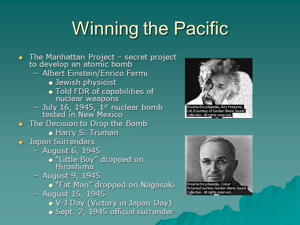 Winning the Pacific  The Manhattan Project – secret project to develop an atomic bomb –Albert Einstein/Enrico Fermi  Jewish physicist  Told FDR of capabilities of nuclear weapons –July 16, 1945, 1 st nuclear bomb tested in New Mexico  The Decision to Drop the Bomb  Harry S.