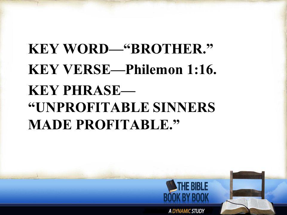 "KEY WORD—""BROTHER."" KEY VERSE—Philemon 1:16. KEY PHRASE— ""UNPROFITABLE SINNERS MADE PROFITABLE."""